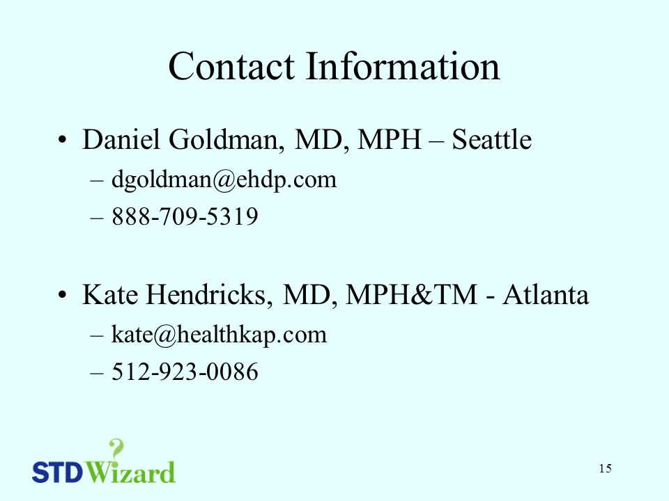 15 Contact Information Daniel Goldman, MD, MPH – Seattle –dgoldman@ehdp.com –888-709-5319 Kate Hendricks, MD, MPH&TM - Atlanta –kate@healthkap.com –512-923-0086