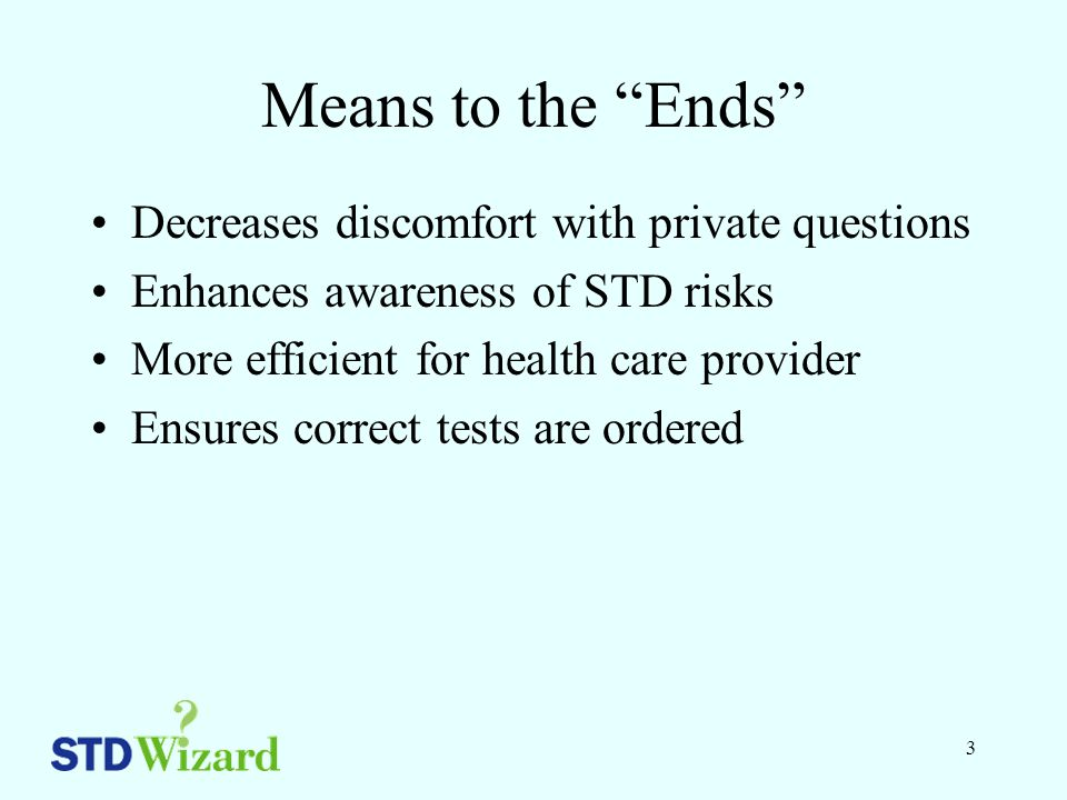 3 Means to the Ends Decreases discomfort with private questions Enhances awareness of STD risks More efficient for health care provider Ensures correct tests are ordered