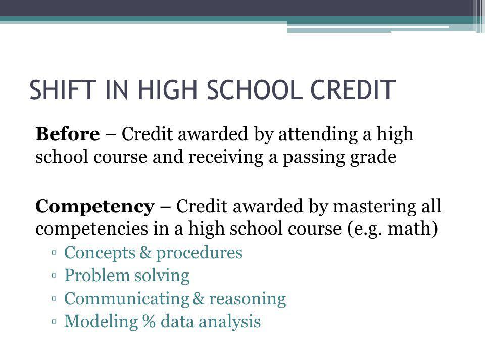 SHIFT IN HIGH SCHOOL CREDIT Before – Credit awarded by attending a high school course and receiving a passing grade Competency – Credit awarded by mastering all competencies in a high school course (e.g.
