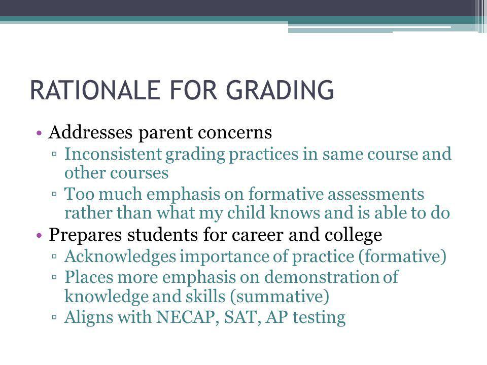 RATIONALE FOR GRADING Addresses parent concerns ▫Inconsistent grading practices in same course and other courses ▫Too much emphasis on formative assessments rather than what my child knows and is able to do Prepares students for career and college ▫Acknowledges importance of practice (formative) ▫Places more emphasis on demonstration of knowledge and skills (summative) ▫Aligns with NECAP, SAT, AP testing