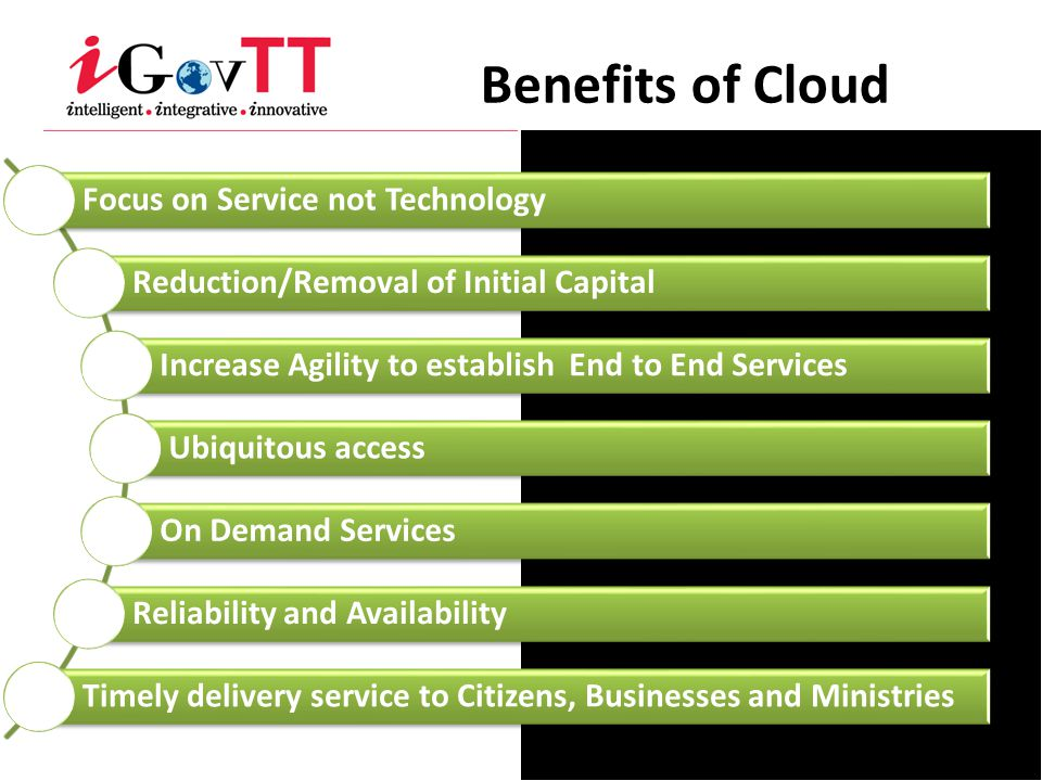 Benefits of Cloud Focus on Service not Technology Reduction/Removal of Initial Capital Increase Agility to establish End to End Services Ubiquitous ac