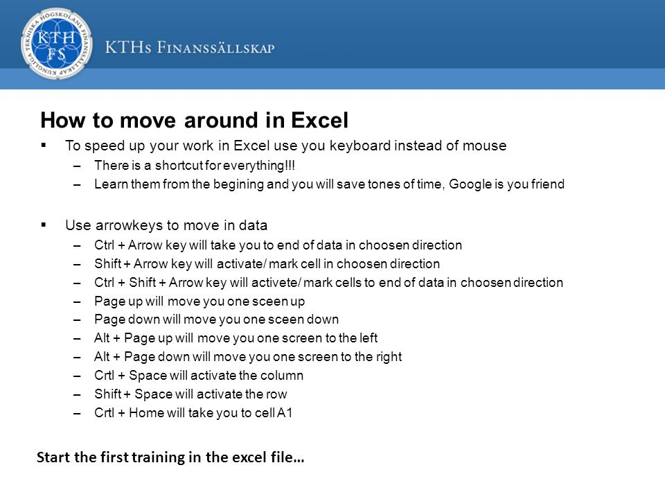 How to move around in Excel  To speed up your work in Excel use you keyboard instead of mouse –There is a shortcut for everything!!.