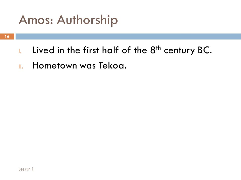 Amos: Authorship 16 I. Lived in the first half of the 8 th century BC.