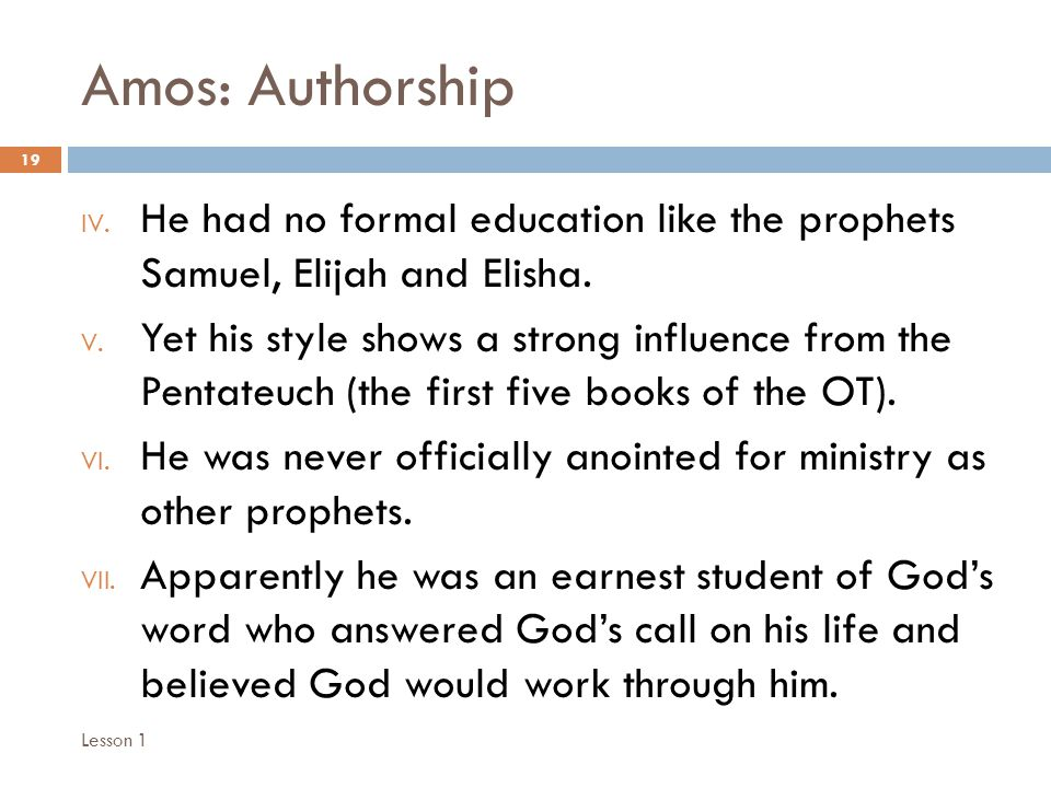 Amos: Authorship 19 IV. He had no formal education like the prophets Samuel, Elijah and Elisha.