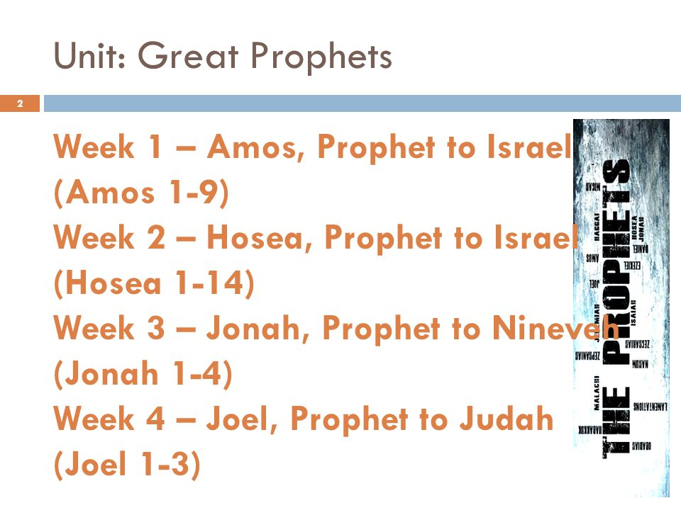 Unit: Great Prophets Week 1 – Amos, Prophet to Israel (Amos 1-9) Week 2 – Hosea, Prophet to Israel (Hosea 1-14) Week 3 – Jonah, Prophet to Nineveh (Jonah 1-4) Week 4 – Joel, Prophet to Judah (Joel 1-3) 2