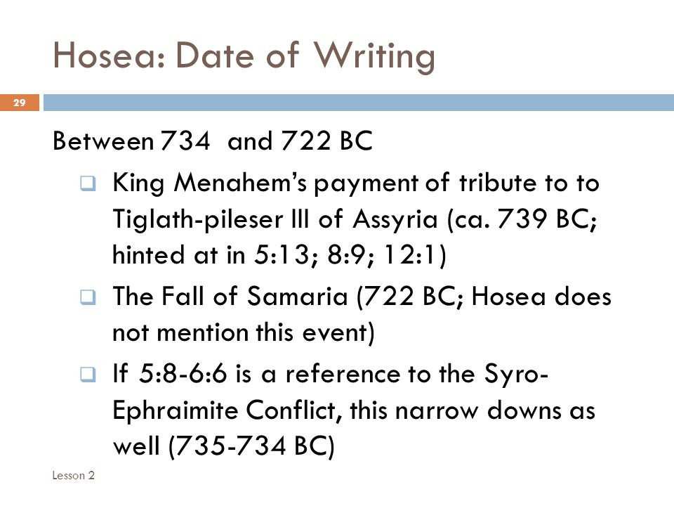 Hosea: Date of Writing 29 Between 734 and 722 BC  King Menahem's payment of tribute to to Tiglath-pileser III of Assyria (ca.