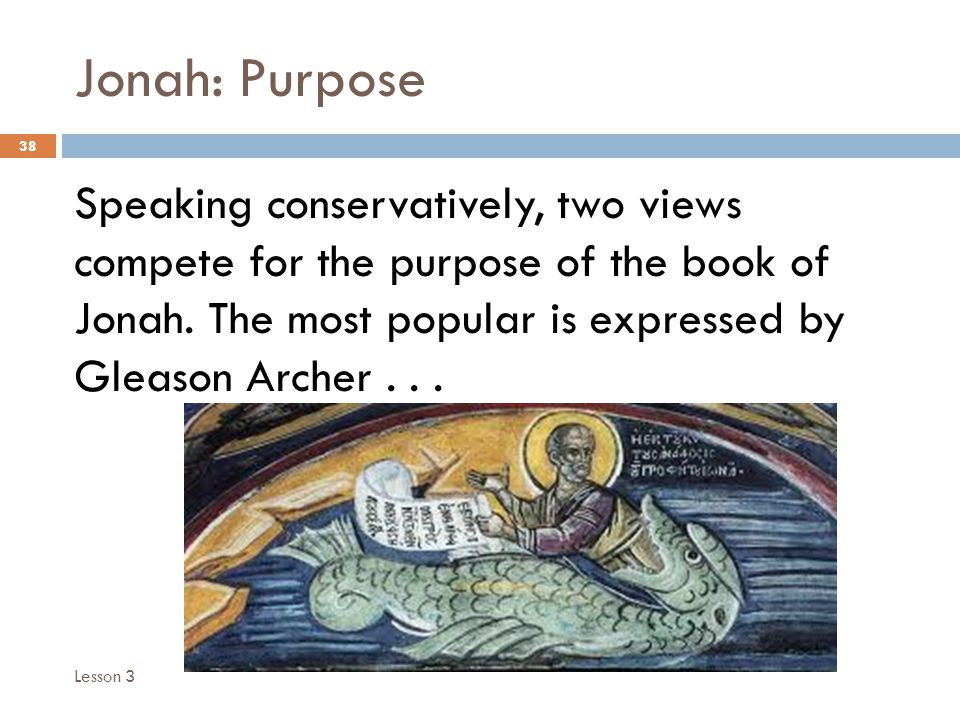 Jonah: Purpose 38 Speaking conservatively, two views compete for the purpose of the book of Jonah.