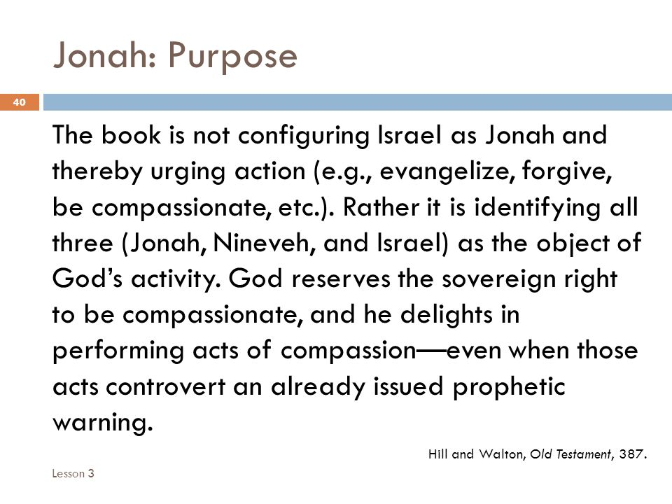Jonah: Purpose 40 The book is not configuring Israel as Jonah and thereby urging action (e.g., evangelize, forgive, be compassionate, etc.).