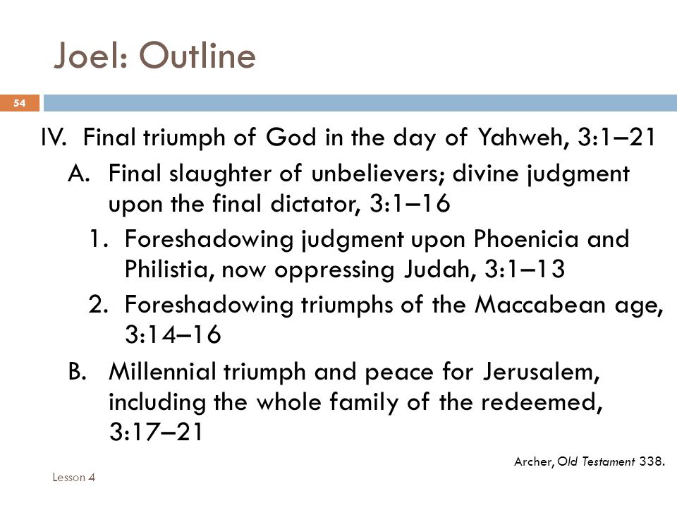 Joel: Outline 54 IV. Final triumph of God in the day of Yahweh, 3:1–21 A.Final slaughter of unbelievers; divine judgment upon the final dictator, 3:1–