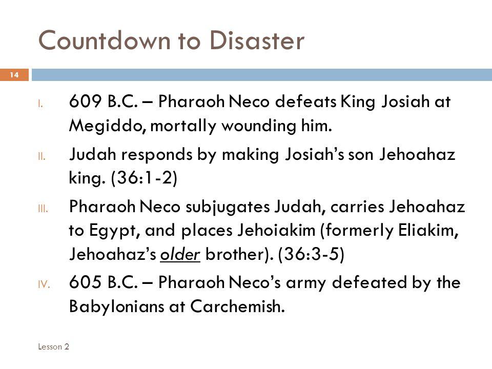Countdown to Disaster 14 I. 609 B.C. – Pharaoh Neco defeats King Josiah at Megiddo, mortally wounding him. II. Judah responds by making Josiah's son J