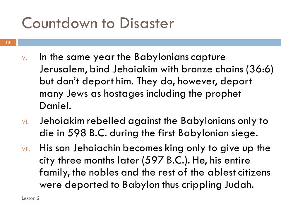 Countdown to Disaster 15 V. In the same year the Babylonians capture Jerusalem, bind Jehoiakim with bronze chains (36:6) but don't deport him. They do