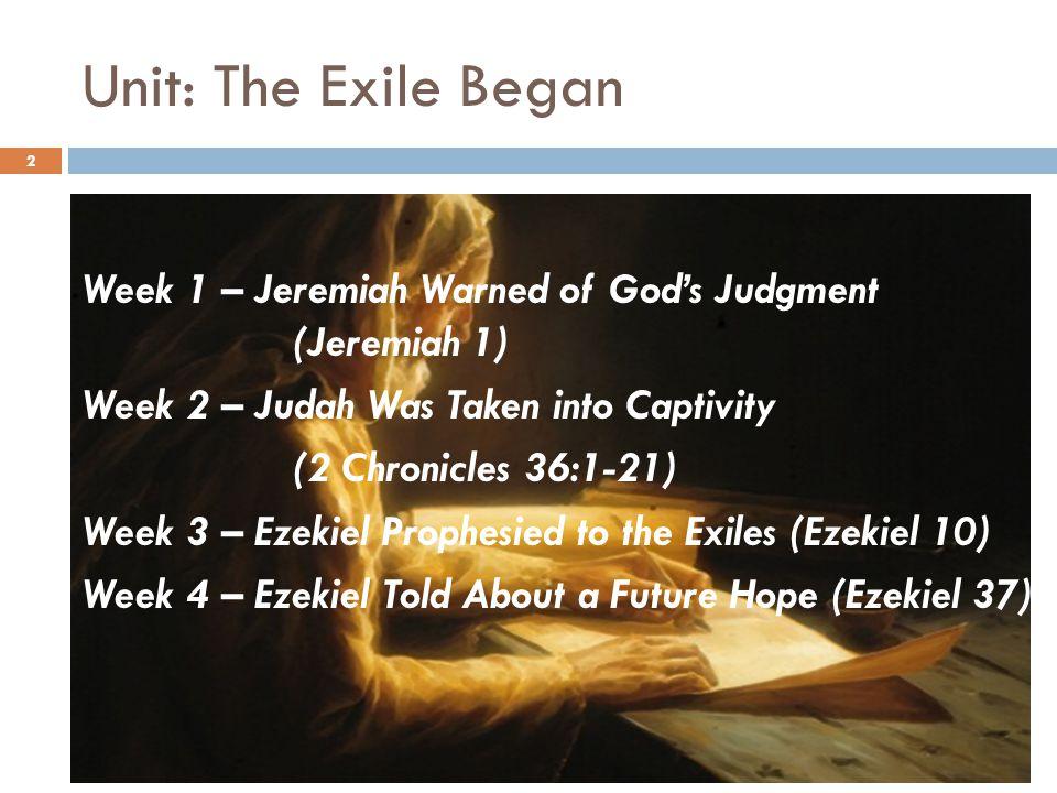 Unit: The Exile Began Week 1 – Jeremiah Warned of God's Judgment (Jeremiah 1) Week 2 – Judah Was Taken into Captivity (2 Chronicles 36:1-21) Week 3 –