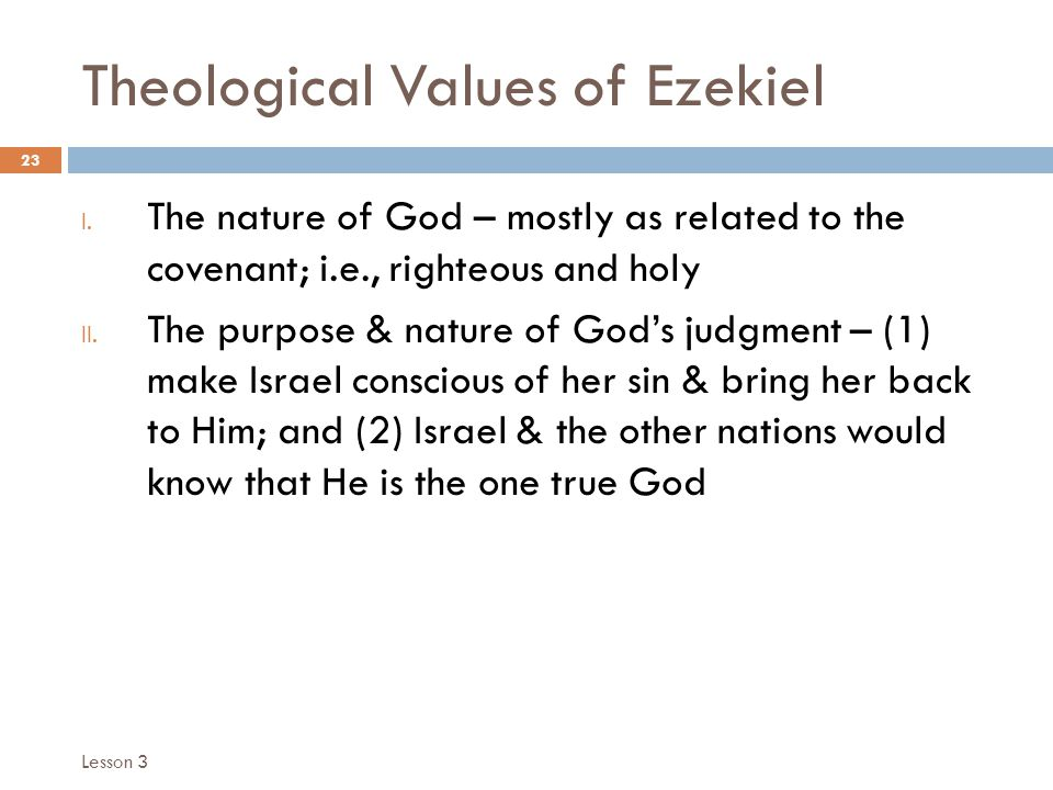 Theological Values of Ezekiel 23 I. The nature of God – mostly as related to the covenant; i.e., righteous and holy II. The purpose & nature of God's