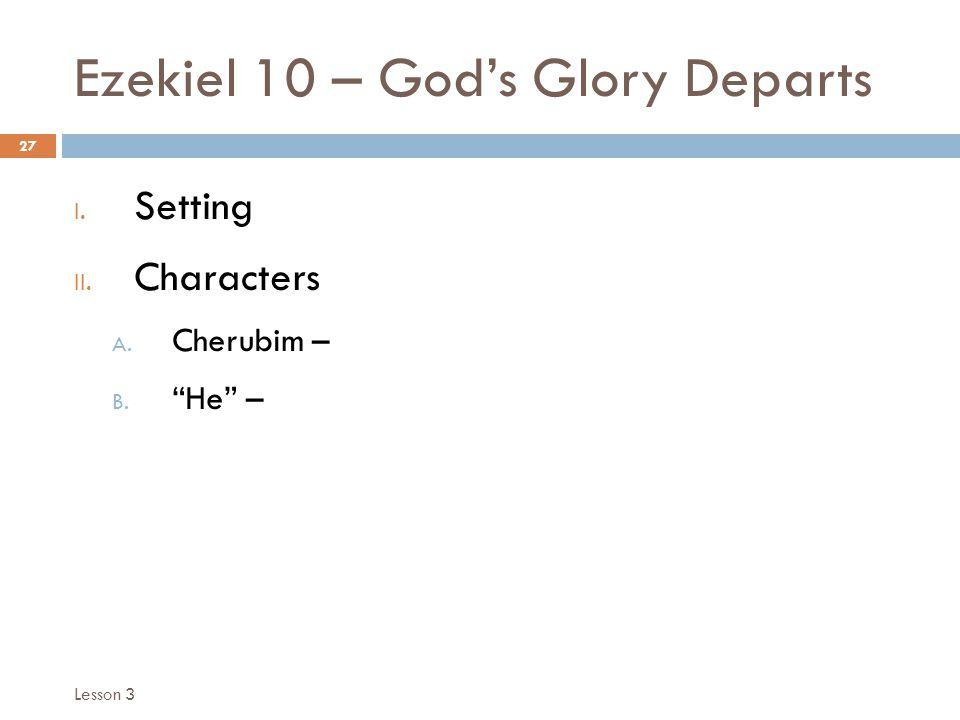 "Ezekiel 10 – God's Glory Departs 27 I. Setting II. Characters A. Cherubim – B. ""He"" – Lesson 3"