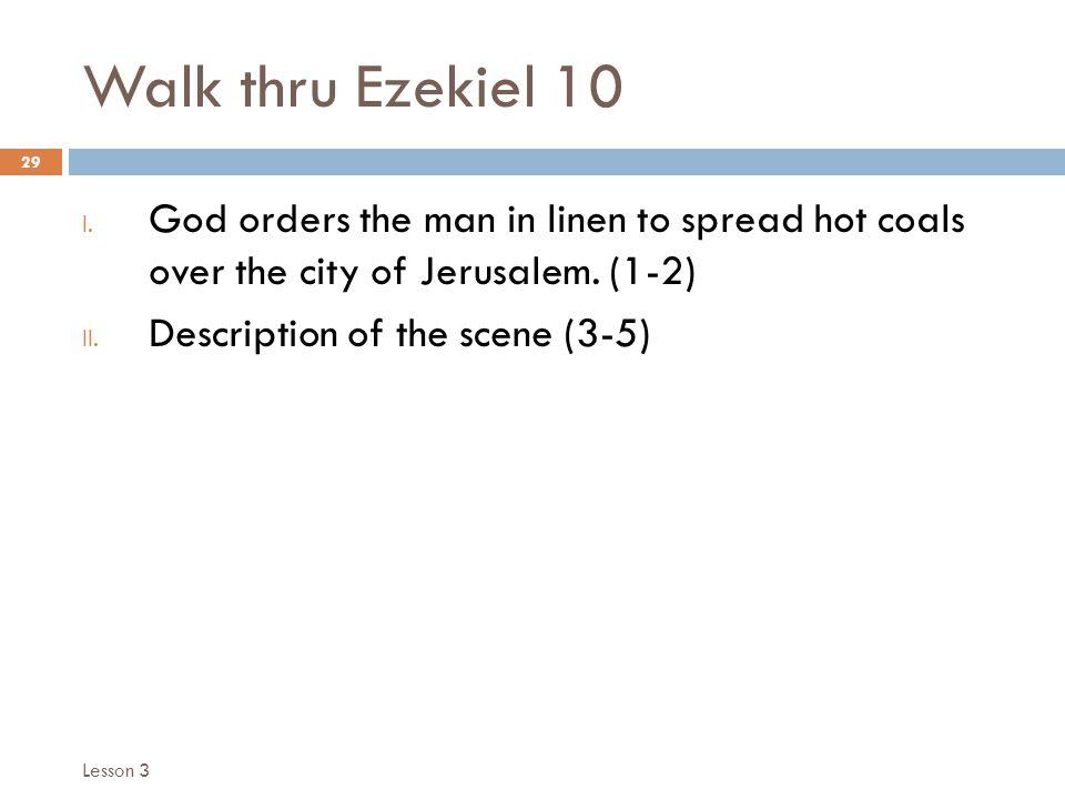Walk thru Ezekiel 10 29 I. God orders the man in linen to spread hot coals over the city of Jerusalem. (1-2) II. Description of the scene (3-5) Lesson