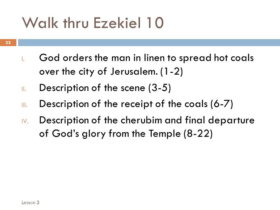 Walk thru Ezekiel 10 32 I. God orders the man in linen to spread hot coals over the city of Jerusalem. (1-2) II. Description of the scene (3-5) III. D