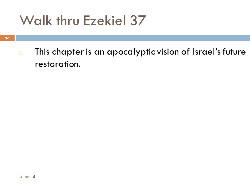 Walk thru Ezekiel 37 36 I. This chapter is an apocalyptic vision of Israel's future restoration. Lesson 4