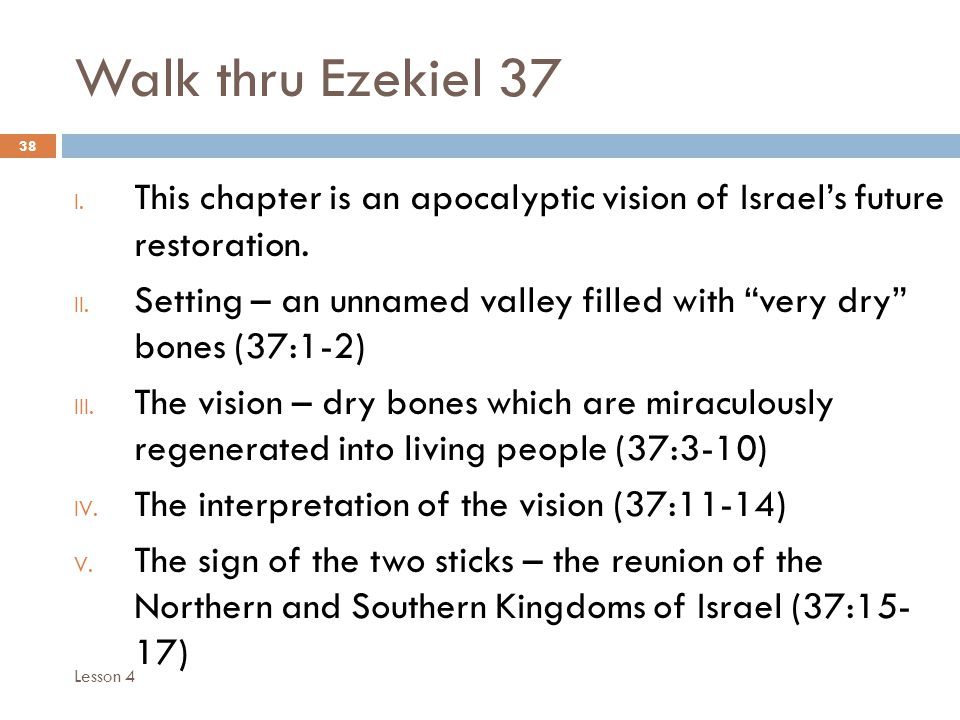 """Walk thru Ezekiel 37 38 I. This chapter is an apocalyptic vision of Israel's future restoration. II. Setting – an unnamed valley filled with """"very dry"""
