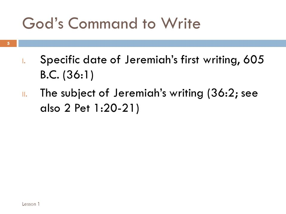 God's Command to Write 5 I. Specific date of Jeremiah's first writing, 605 B.C.