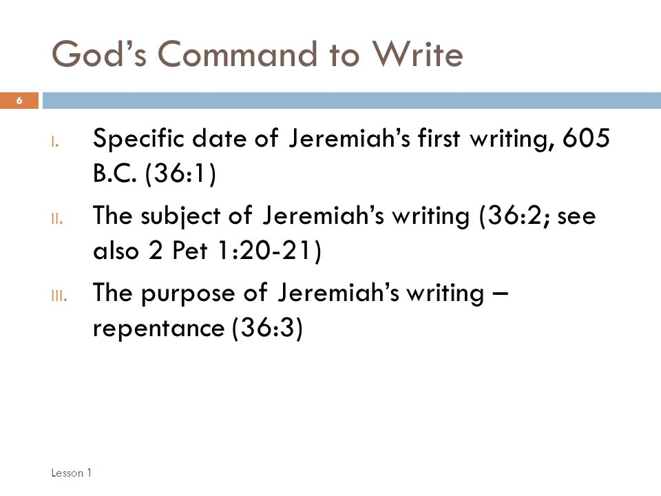 God's Command to Write 6 I. Specific date of Jeremiah's first writing, 605 B.C.