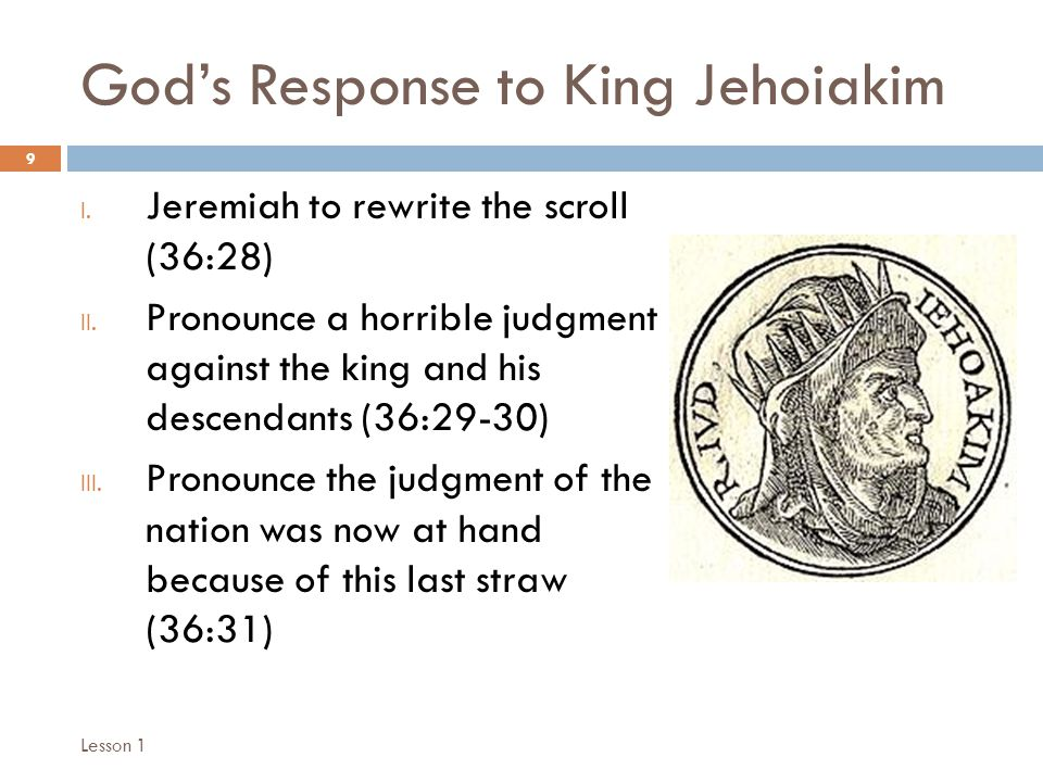 God's Response to King Jehoiakim 9 I. Jeremiah to rewrite the scroll (36:28) II. Pronounce a horrible judgment against the king and his descendants (3