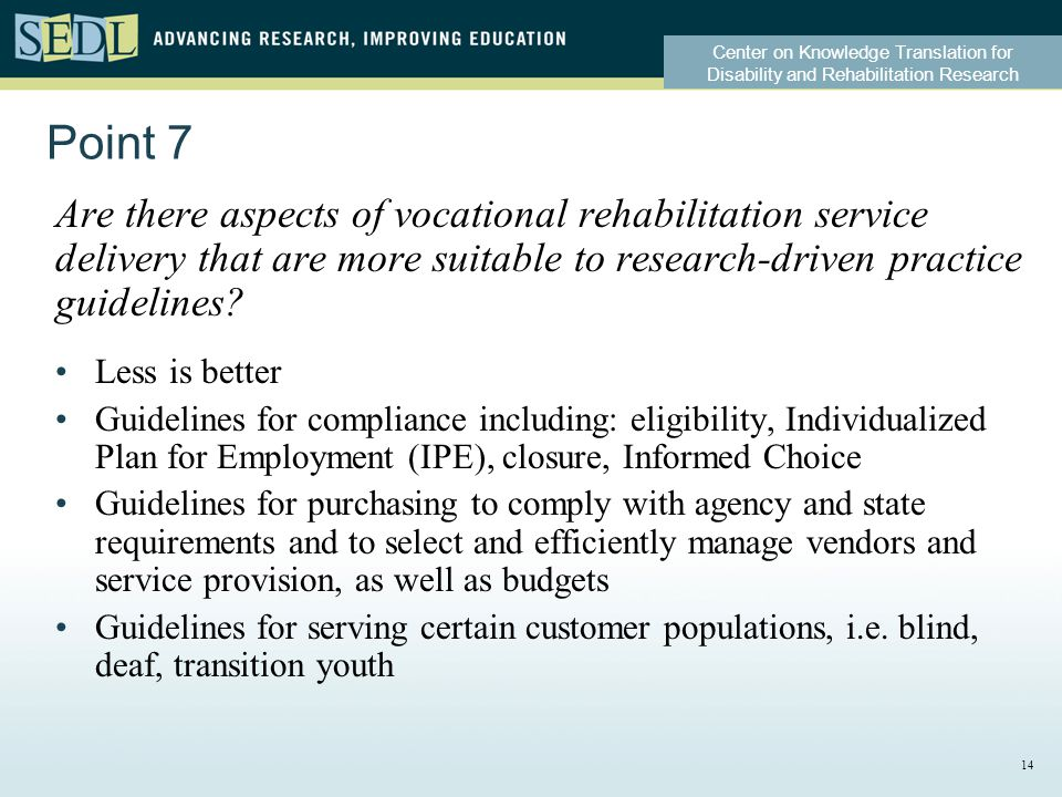 Center on Knowledge Translation for Disability and Rehabilitation Research Point 7 Are there aspects of vocational rehabilitation service delivery that are more suitable to research-driven practice guidelines.