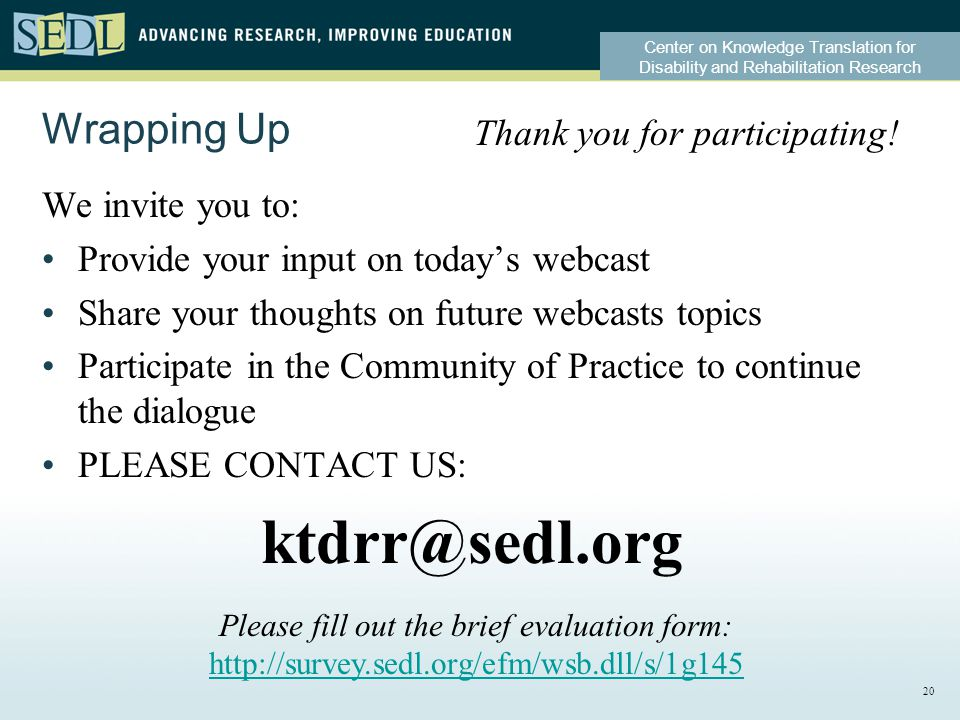 Center on Knowledge Translation for Disability and Rehabilitation Research Wrapping Up We invite you to: Provide your input on today's webcast Share your thoughts on future webcasts topics Participate in the Community of Practice to continue the dialogue PLEASE CONTACT US: ktdrr@sedl.org Thank you for participating.