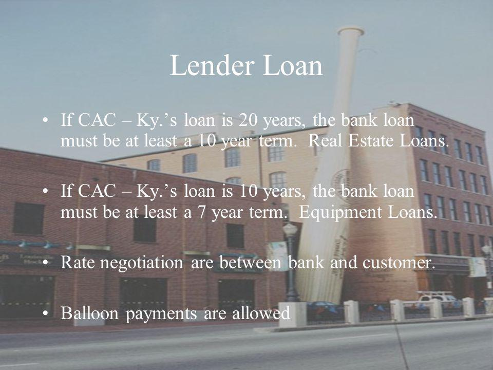 Lender Loan If CAC – Ky.'s loan is 20 years, the bank loan must be at least a 10 year term.