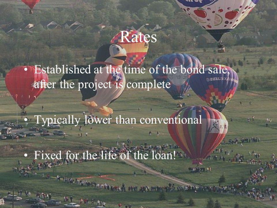 Rates Established at the time of the bond sale, after the project is complete Typically lower than conventional Fixed for the life of the loan!