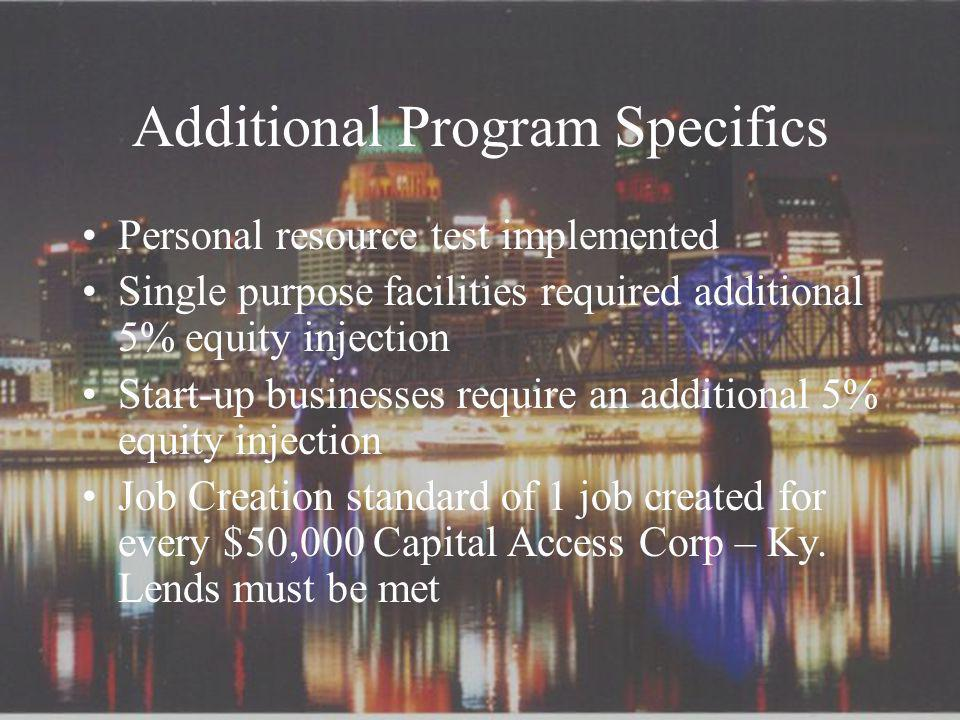 Additional Program Specifics Personal resource test implemented Single purpose facilities required additional 5% equity injection Start-up businesses require an additional 5% equity injection Job Creation standard of 1 job created for every $50,000 Capital Access Corp – Ky.