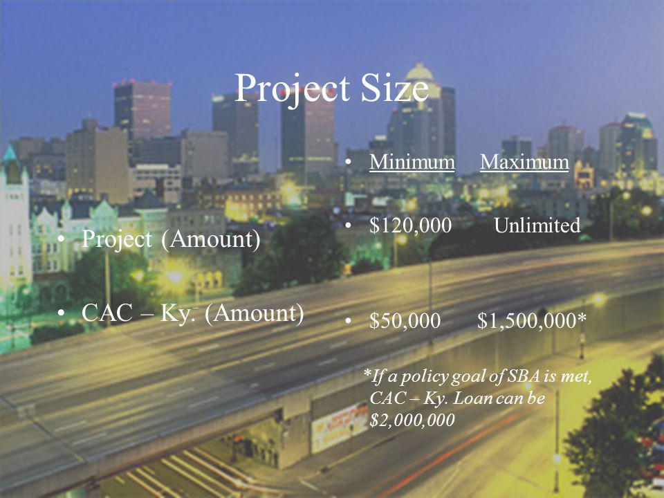 Project Size Project (Amount) CAC – Ky. (Amount) Minimum Maximum $120,000 Unlimited $50,000$1,500,000* *If a policy goal of SBA is met, CAC – Ky. Loan
