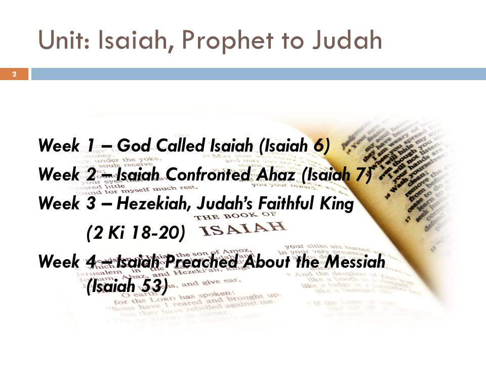 Unit: Isaiah, Prophet to Judah Week 1 – God Called Isaiah (Isaiah 6) Week 2 – Isaiah Confronted Ahaz (Isaiah 7) Week 3 – Hezekiah, Judah's Faithful King (2 Ki 18-20) Week 4 – Isaiah Preached About the Messiah (Isaiah 53) 2