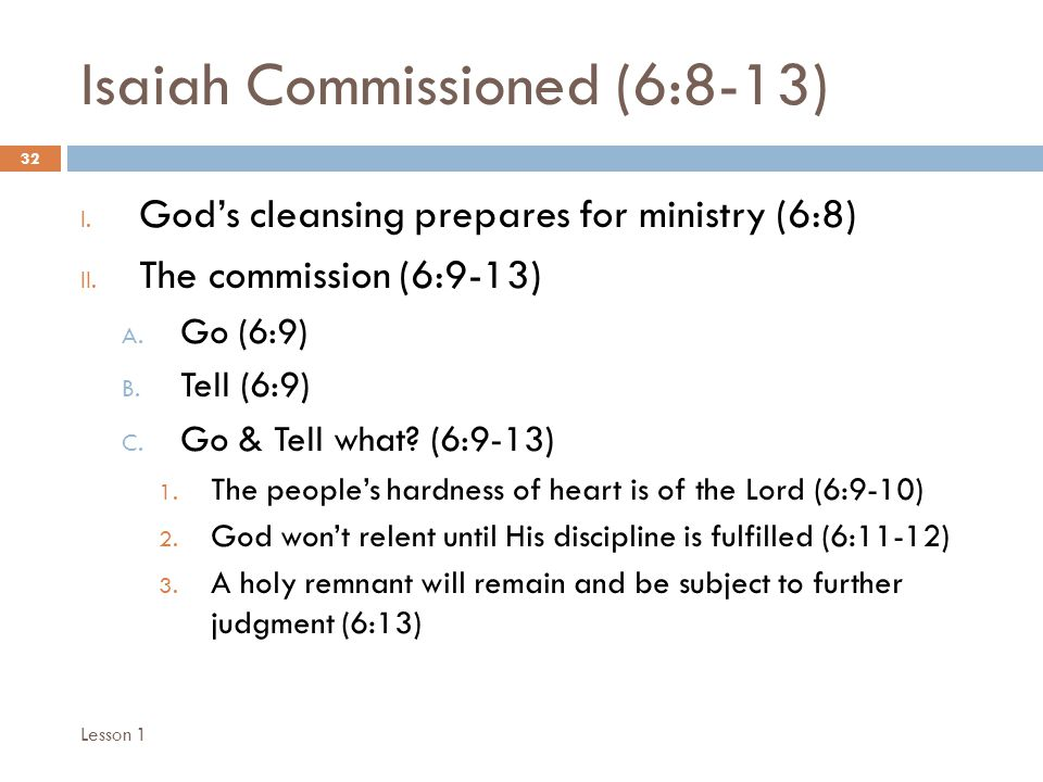 Isaiah Commissioned (6:8-13) 32 I. God's cleansing prepares for ministry (6:8) II.