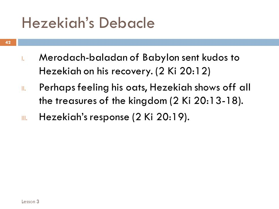 Hezekiah's Debacle 42 I. Merodach-baladan of Babylon sent kudos to Hezekiah on his recovery.