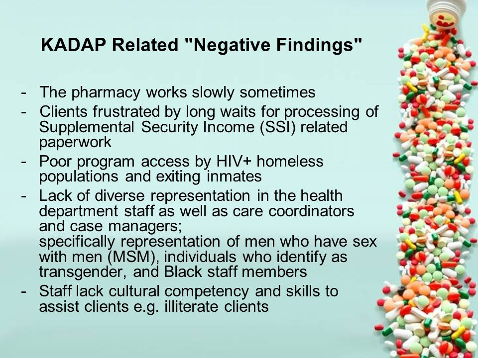 KADAP Related Negative Findings - The pharmacy works slowly sometimes - Clients frustrated by long waits for processing of Supplemental Security Income (SSI) related paperwork -Poor program access by HIV+ homeless populations and exiting inmates -Lack of diverse representation in the health department staff as well as care coordinators and case managers; specifically representation of men who have sex with men (MSM), individuals who identify as transgender, and Black staff members -Staff lack cultural competency and skills to assist clients e.g.