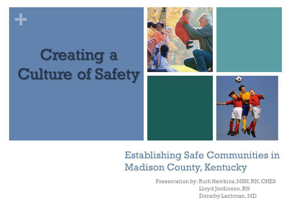+ Establishing Safe Communities in Madison County, Kentucky Presentation by: Ruth Hawkins, MSN, RN, CHES Lloyd Jordinson, RN Dorathy Lachman, MD Creat