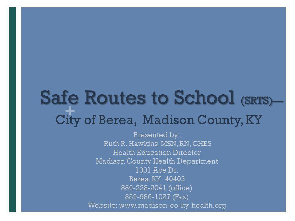 + SafeRoutes to School ( SRTS)— Safe Routes to School ( SRTS)— City of Berea, Madison County, KY Presented by: Ruth R. Hawkins, MSN, RN, CHES Health E