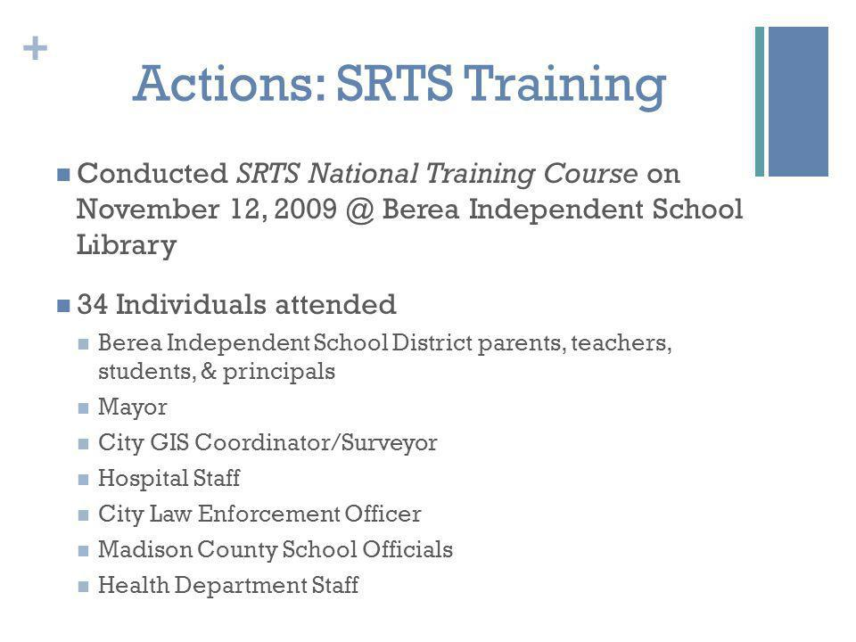 + Actions: SRTS Training Conducted SRTS National Training Course on November 12, Berea Independent School Library 34 Individuals attended Berea Independent School District parents, teachers, students, & principals Mayor City GIS Coordinator/Surveyor Hospital Staff City Law Enforcement Officer Madison County School Officials Health Department Staff