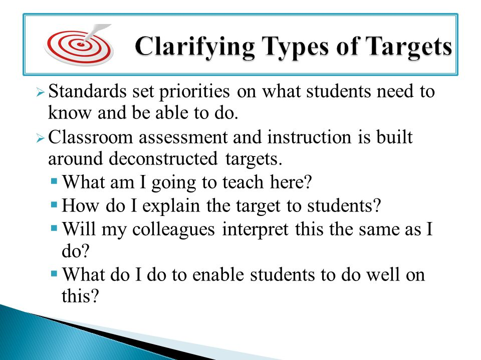  Standards set priorities on what students need to know and be able to do.  Classroom assessment and instruction is built around deconstructed targe