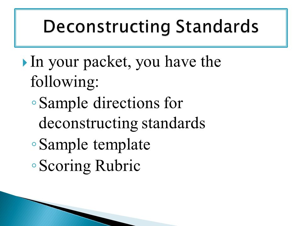  In your packet, you have the following: ◦ Sample directions for deconstructing standards ◦ Sample template ◦ Scoring Rubric