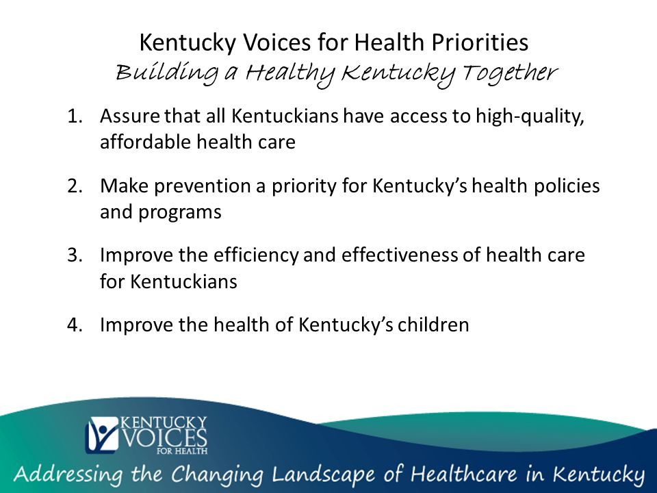 Kentucky Voices for Health Priorities Building a Healthy Kentucky Together 1.Assure that all Kentuckians have access to high-quality, affordable health care 2.Make prevention a priority for Kentucky's health policies and programs 3.Improve the efficiency and effectiveness of health care for Kentuckians 4.Improve the health of Kentucky's children