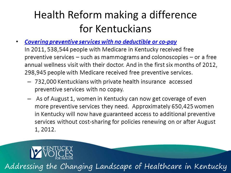 Health Reform making a difference for Kentuckians Covering preventive services with no deductible or co-pay In 2011, 538,544 people with Medicare in Kentucky received free preventive services – such as mammograms and colonoscopies – or a free annual wellness visit with their doctor.