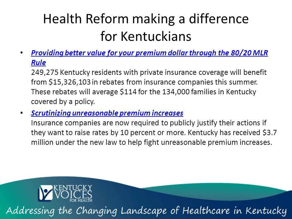Health Reform making a difference for Kentuckians Providing better value for your premium dollar through the 80/20 MLR Rule 249,275 Kentucky residents with private insurance coverage will benefit from $15,326,103 in rebates from insurance companies this summer.