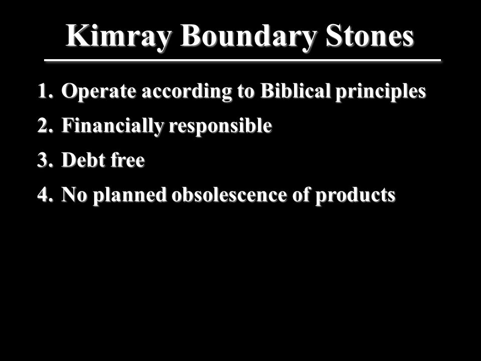 1.Operate according to Biblical principles 2.Financially responsible 3.Debt free 4.No planned obsolescence of products Kimray Boundary Stones