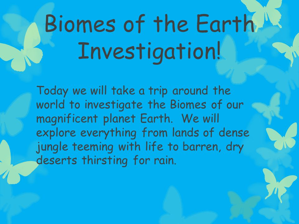 Biomes of the Earth Investigation! Today we will take a trip around the world to investigate the Biomes of our magnificent planet Earth. We will explo