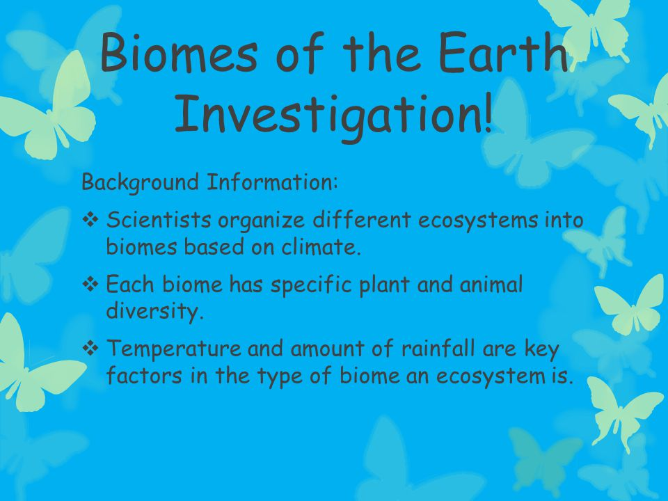 Biomes of the Earth Investigation! Background Information:  Scientists organize different ecosystems into biomes based on climate.  Each biome has s
