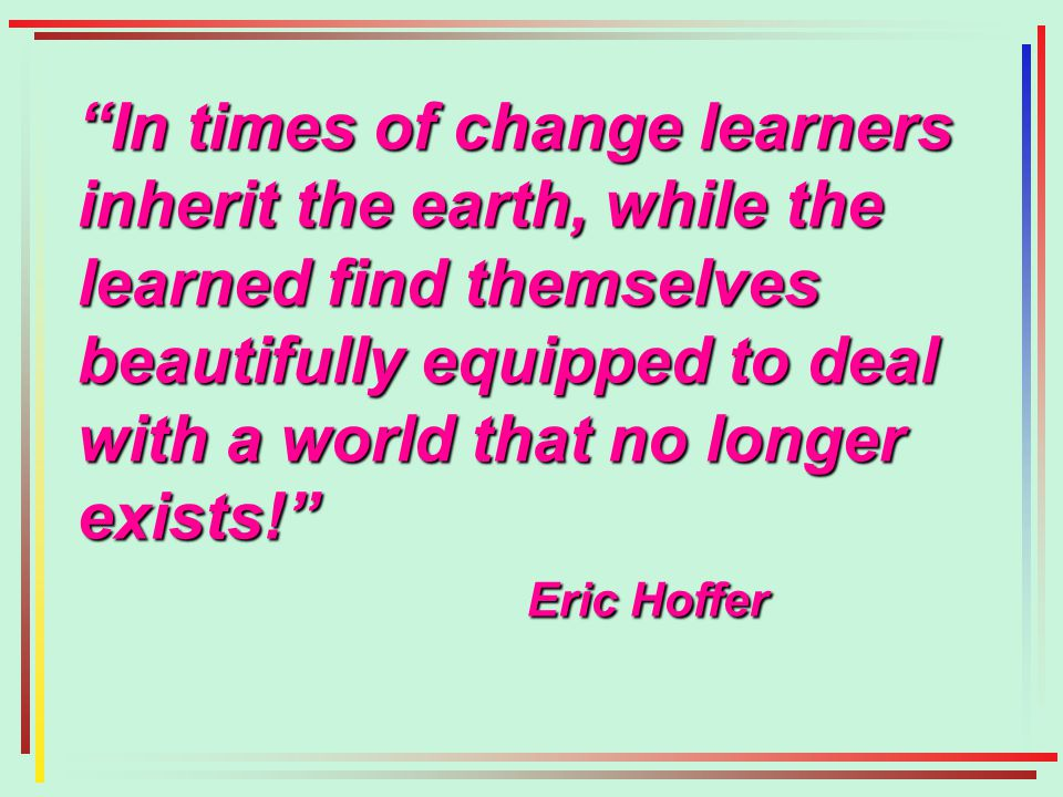 In times of change learners inherit the earth, while the learned find themselves beautifully equipped to deal with a world that no longer exists! Eric Hoffer Eric Hoffer