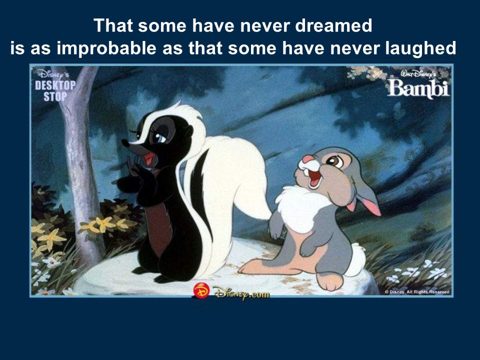 That some have never dreamed is as improbable as that some have never laughed