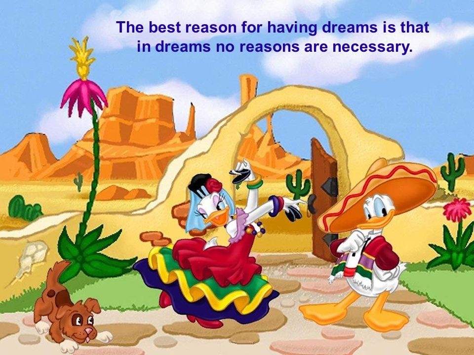 The best reason for having dreams is that in dreams no reasons are necessary.