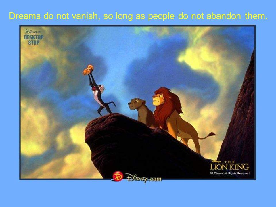 Dreams do not vanish, so long as people do not abandon them.